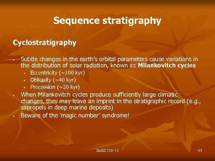 Sequence stratigraphy Cyclostratigraphy • Subtle changes in the earth's orbital parameters cause variations in