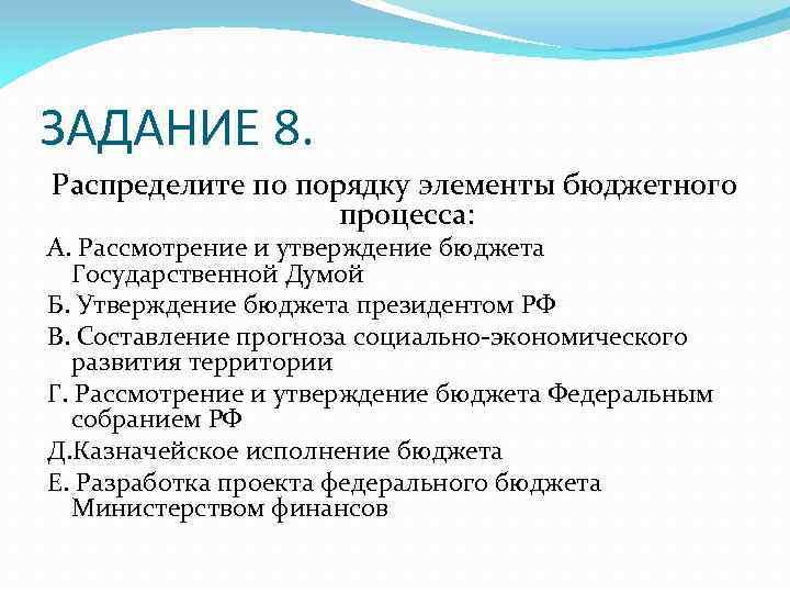 ЗАДАНИЕ 8. Распределите по порядку элементы бюджетного процесса: А. Рассмотрение и утверждение бюджета Государственной
