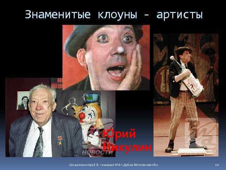 Знаменитые клоуны - артисты Юрий Никулин Шишлянникова Е. В. гимназия № 8 г. Дубна