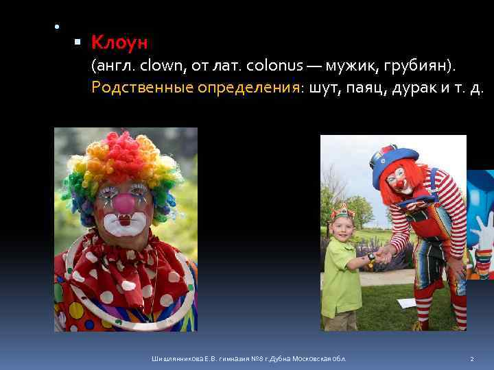 • Клоун (англ. clown, от лат. colonus — мужик, грубиян). Родственные определения: шут,