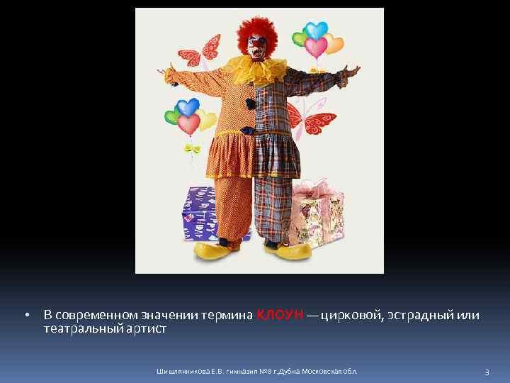 • В современном значении термина КЛОУН — цирковой, эстрадный или театральный артист Шишлянникова