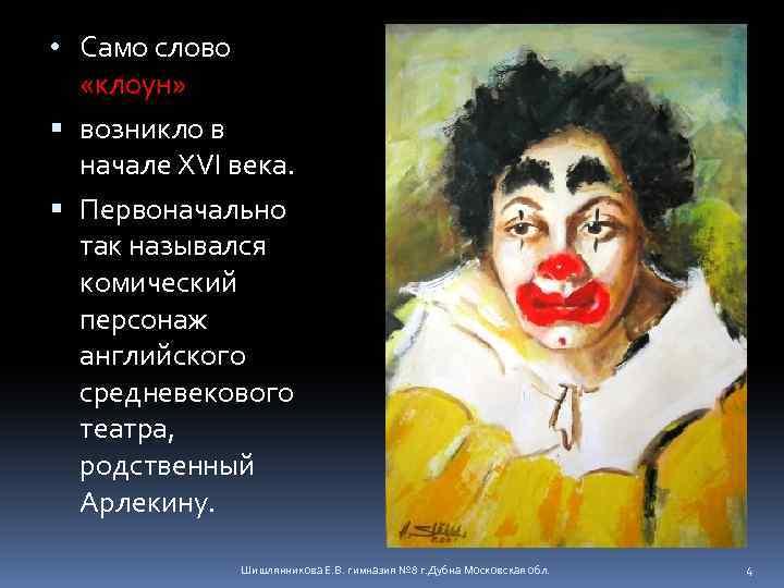 • Само слово «клоун» возникло в начале XVI века. Первоначально так назывался комический