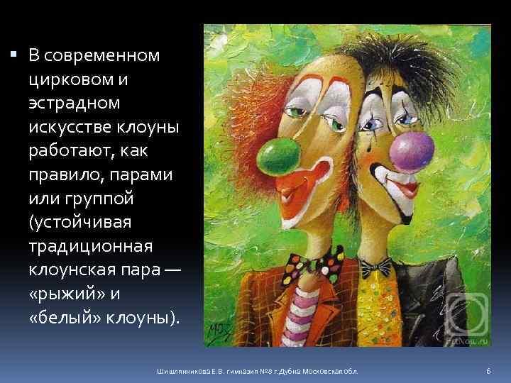 В современном цирковом и эстрадном искусстве клоуны работают, как правило, парами или группой