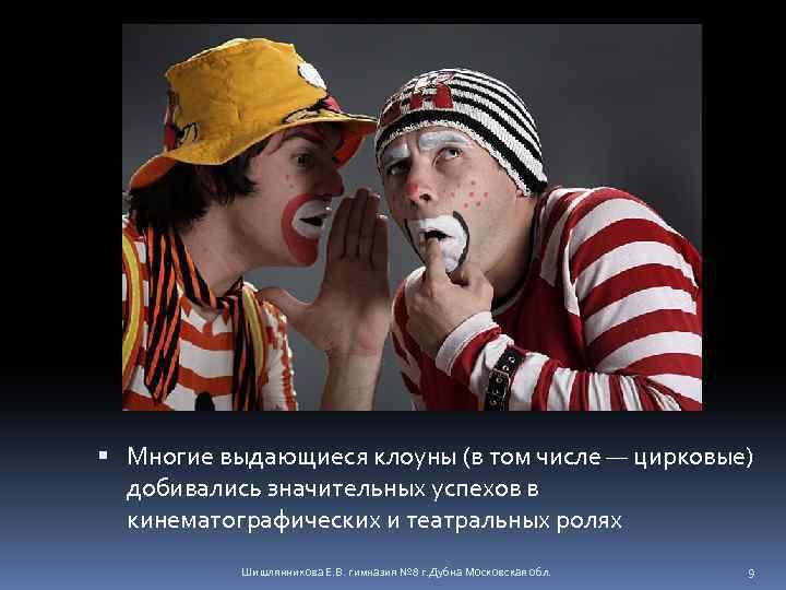 Многие выдающиеся клоуны (в том числе — цирковые) добивались значительных успехов в кинематографических