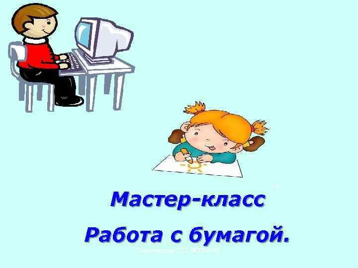 Мастер-класс Работа с бумагой. Писаревская Т. П. БСОШ№ 1