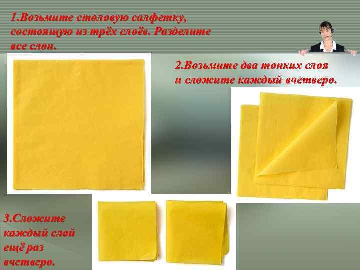 1. Возьмите столовую салфетку, состоящую из трёх слоёв. Разделите все слои. 2. Возьмите два