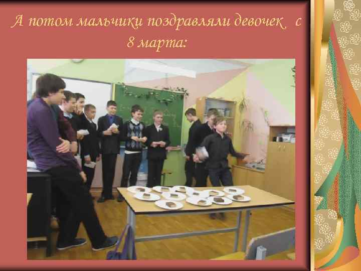 А потом мальчики поздравляли девочек с 8 марта: