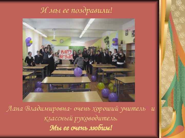 И мы ее поздравили! Лана Владимировна- очень хороший учитель и классный руководитель. Мы ее