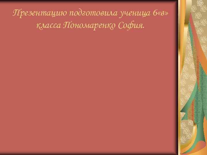 Презентацию подготовила ученица 6 «в» класса Пономаренко София.