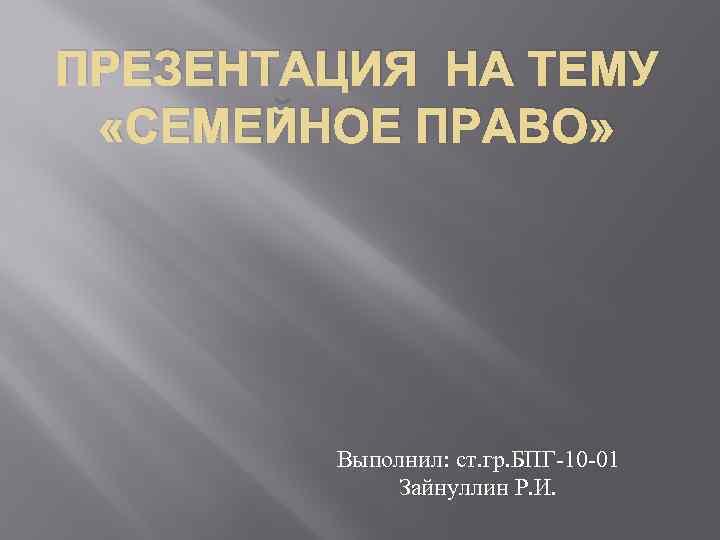 ПРЕЗЕНТАЦИЯ НА ТЕМУ «СЕМЕЙНОЕ ПРАВО» Выполнил: ст. гр. БПГ-10 -01 Зайнуллин Р. И.