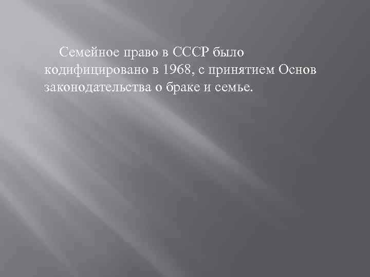 Семейное право в СССР было кодифицировано в 1968, с принятием Основ законодательства о браке