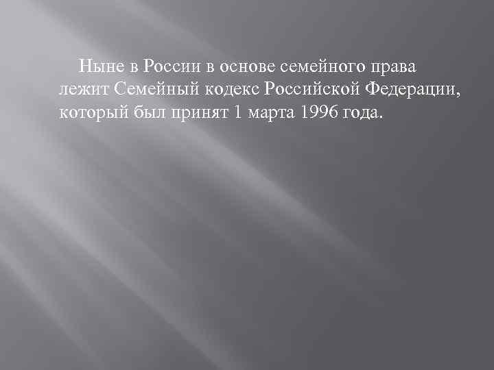 Ныне в России в основе семейного права лежит Семейный кодекс Российской Федерации, который был