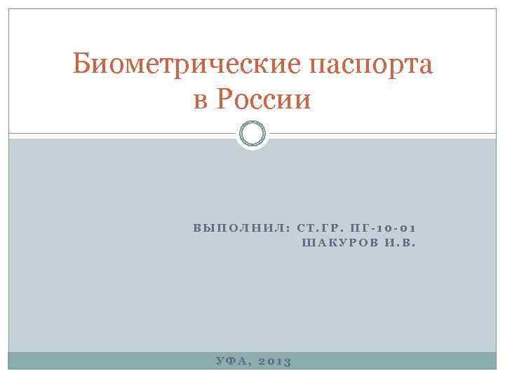Биометрические паспорта в России ВЫПОЛНИЛ: СТ. ГР. ПГ-10 -01 ШАКУРОВ И. В. УФА, 2013