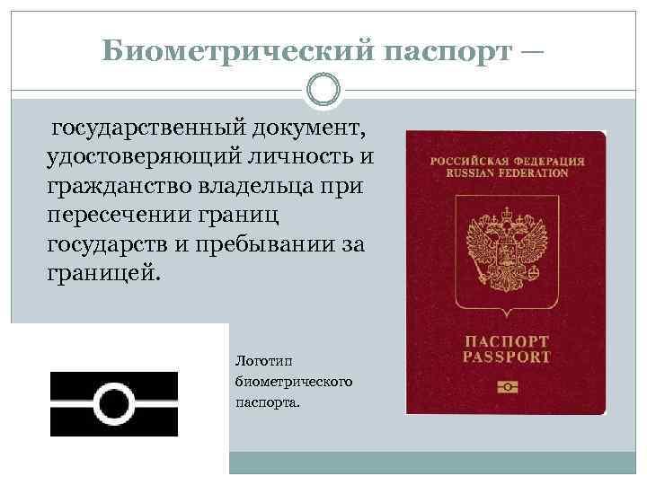 Биометрический паспорт — государственный документ, удостоверяющий личность и гражданство владельца при пересечении границ государств