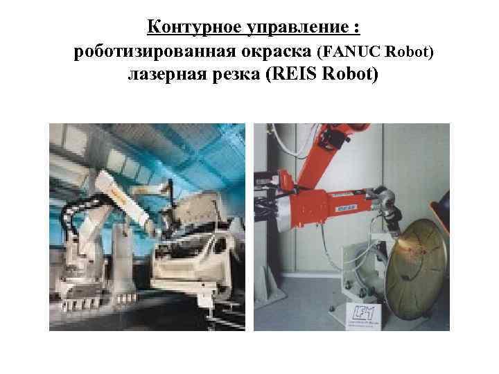 Контурное управление : роботизированная окраска (FANUC Robot) лазерная резка (REIS Robot)