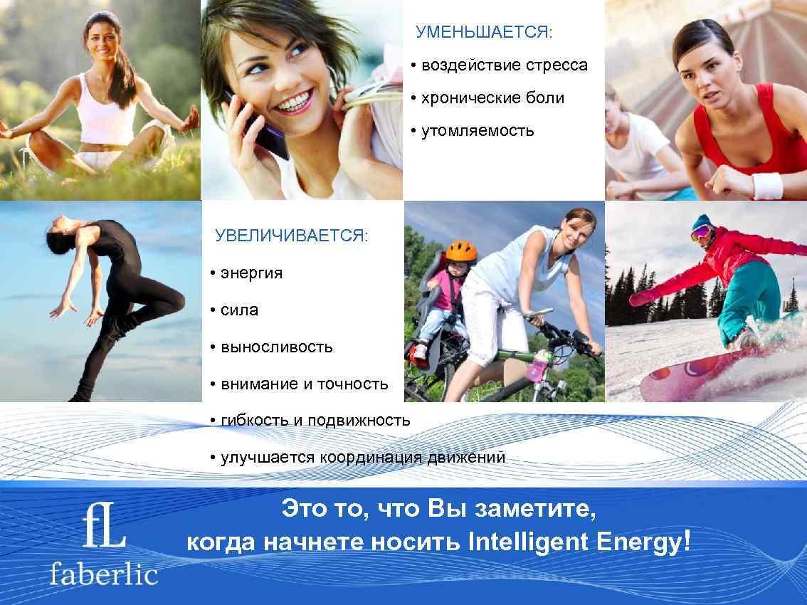 УМЕНЬШАЕТСЯ: • воздействие стресса • хронические боли • утомляемость УВЕЛИЧИВАЕТСЯ: • энергия • сила
