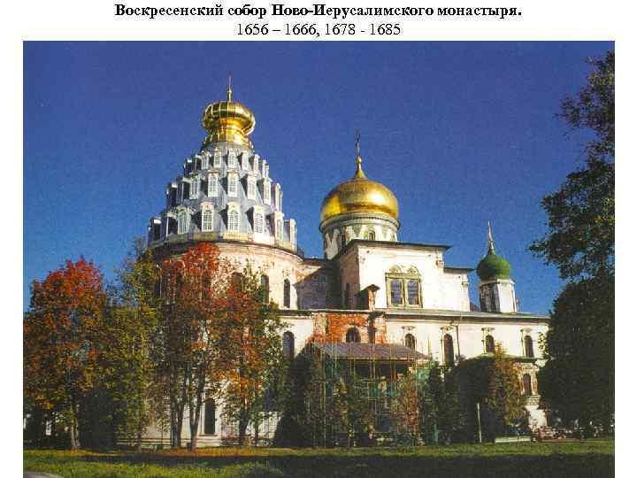 Воскресенский собор Ново-Иерусалимского монастыря. 1656 – 1666, 1678 - 1685