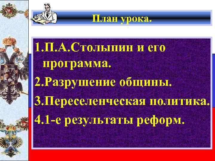 План урока. 1. П. А. Столыпин и его программа. 2. Разрушение общины. 3. Переселенческая