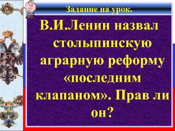 Задание на урок. В. И. Ленин назвал столыпинскую аграрную реформу «последним клапаном» . Прав