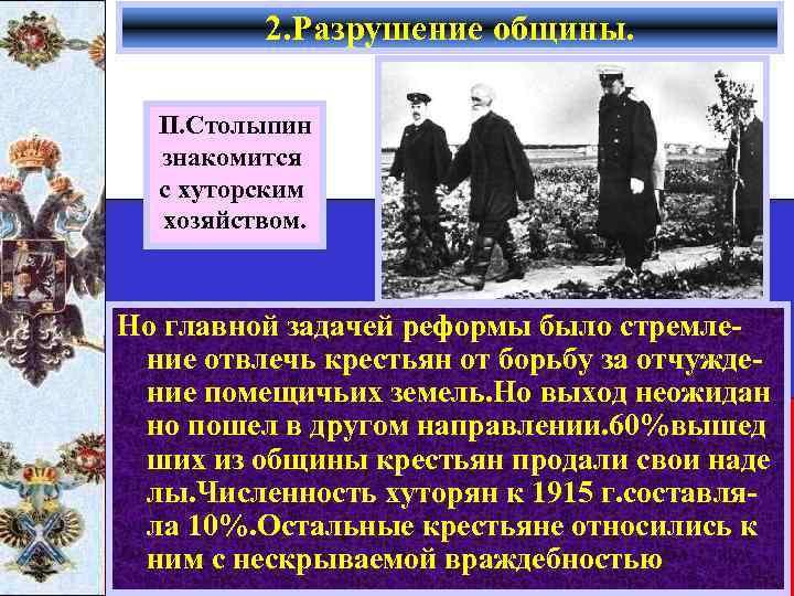 2. Разрушение общины. П. Столыпин знакомится с хуторским хозяйством. Но главной задачей реформы было