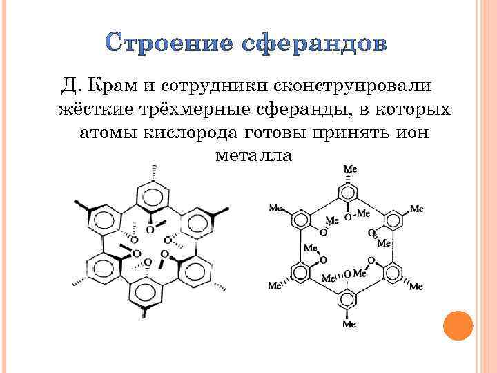 Д. Крам и сотрудники сконструировали жёсткие трёхмерные сферанды, в которых атомы кислорода готовы принять