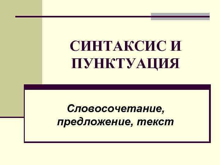 СИНТАКСИС И ПУНКТУАЦИЯ Словосочетание, предложение, текст