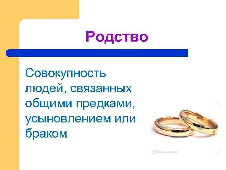 Родство Совокупность людей, связанных общими предками, усыновлением или браком