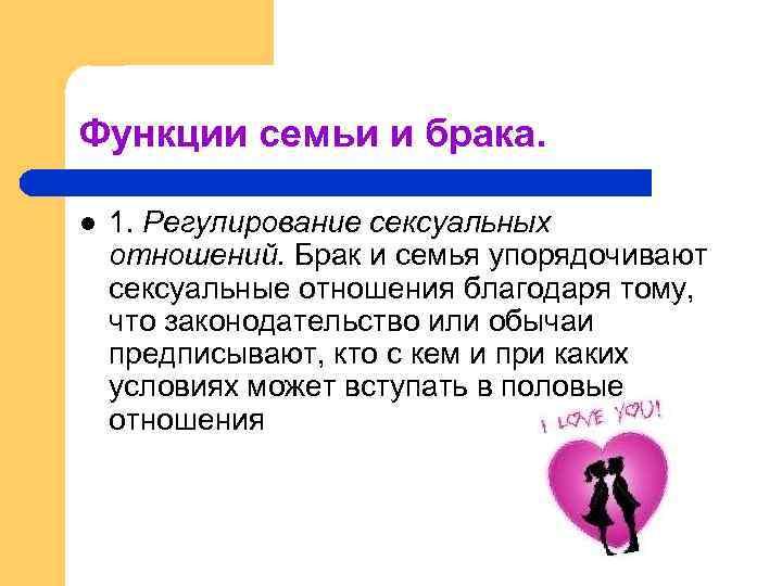 Функции семьи и брака. l 1. Регулиpование сексуальных отношений. Бpак и семья упоpядочивают сексуальные