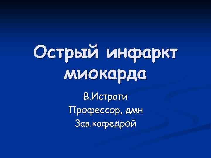 Острый инфаркт миокарда В. Истрати Профессор, дмн Зав. кафедрой