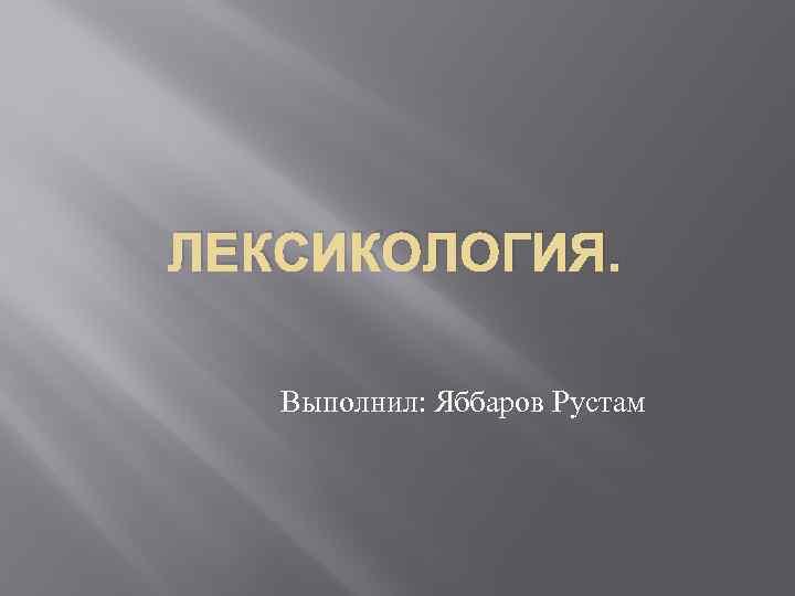 ЛЕКСИКОЛОГИЯ. Выполнил: Яббаров Рустам