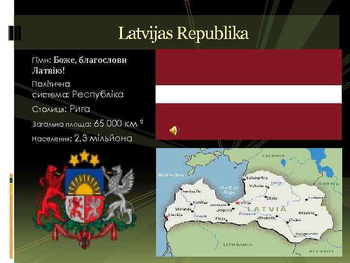 Latvijas Republika Гімн: Боже, благослови Латвію! Політична система: Республіка Столиця: Рига Загальна площа: 65