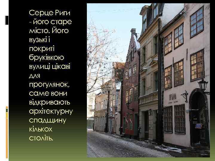 Серце Риги - його старе місто. Його вузькі і покриті бруківкою вулиці цікаві для