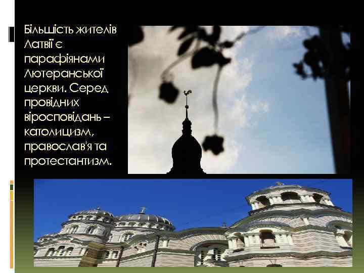 Більшість жителів Латвії є парафіянами Лютеранської церкви. Серед провідних віросповідань – католицизм, православ'я та
