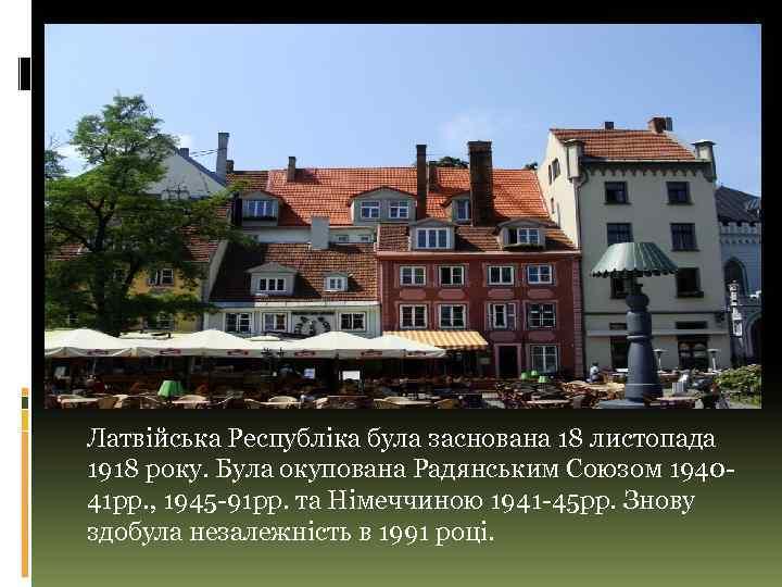 Латвійська Республіка була заснована 18 листопада 1918 року. Була окупована Радянським Союзом 194041 рр.