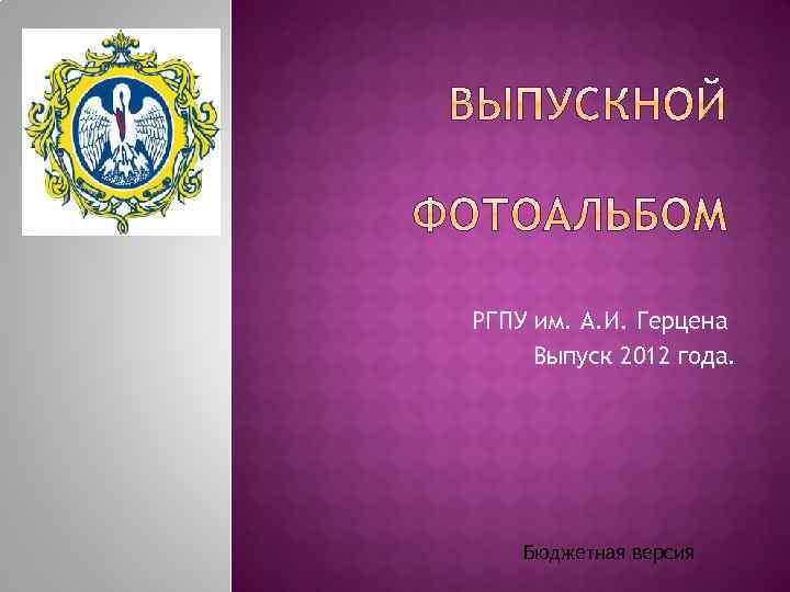 РГПУ им. А. И. Герцена Выпуск 2012 года. Бюджетная версия