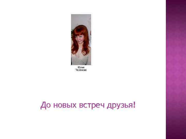 Юлия Телякова До новых встреч друзья!