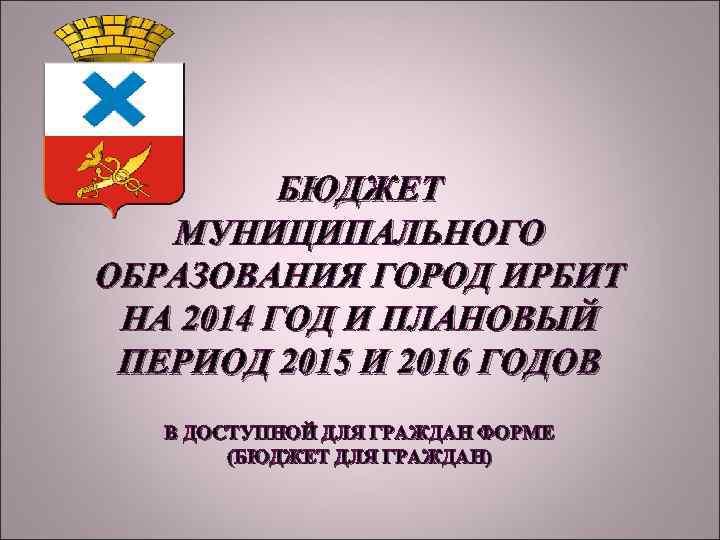 БЮДЖЕТ МУНИЦИПАЛЬНОГО ОБРАЗОВАНИЯ ГОРОД ИРБИТ НА 2014 ГОД И ПЛАНОВЫЙ ПЕРИОД 2015 И 2016