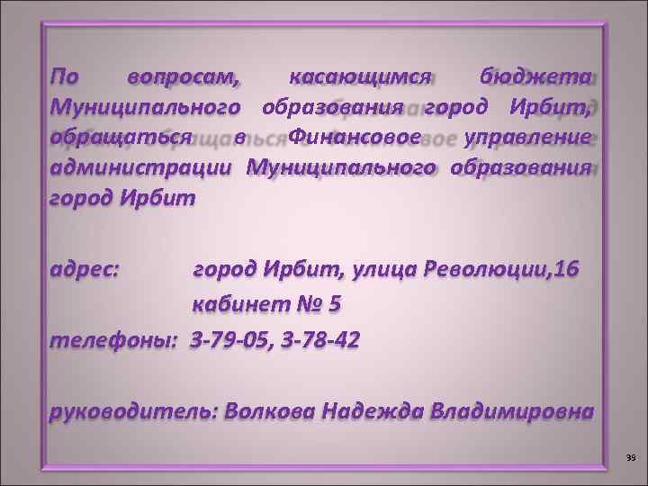 По вопросам, касающимся бюджета Муниципального образования город Ирбит, обращаться в Финансовое управление администрации Муниципального