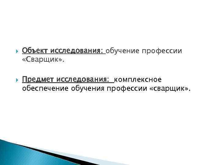 Объект исследования: обучение профессии «Сварщик» . Предмет исследования: комплексное обеспечение обучения профессии «сварщик»
