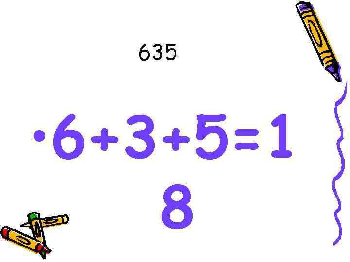 635 • 6+3+5=1 8