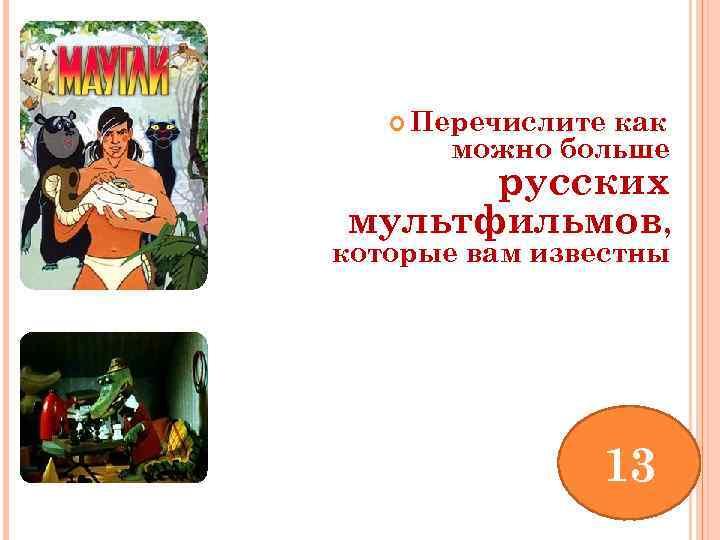 Перечислите как можно больше русских мультфильмов, которые вам известны 13