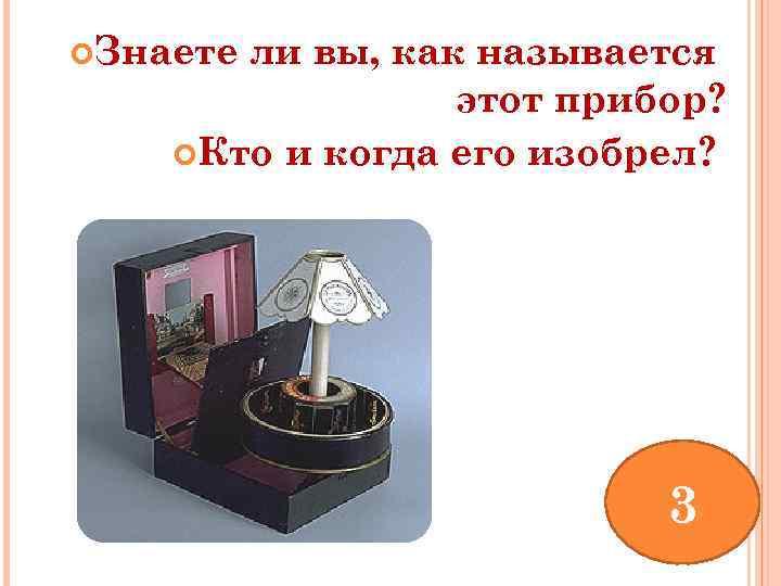 Знаете ли вы, как называется этот прибор? Кто и когда его изобрел? 3