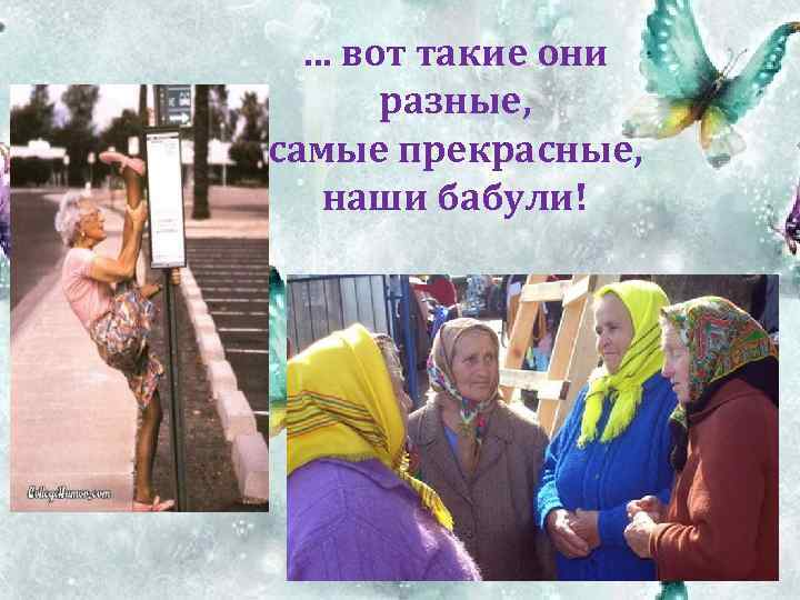 … вот такие они разные, самые прекрасные, наши бабули!