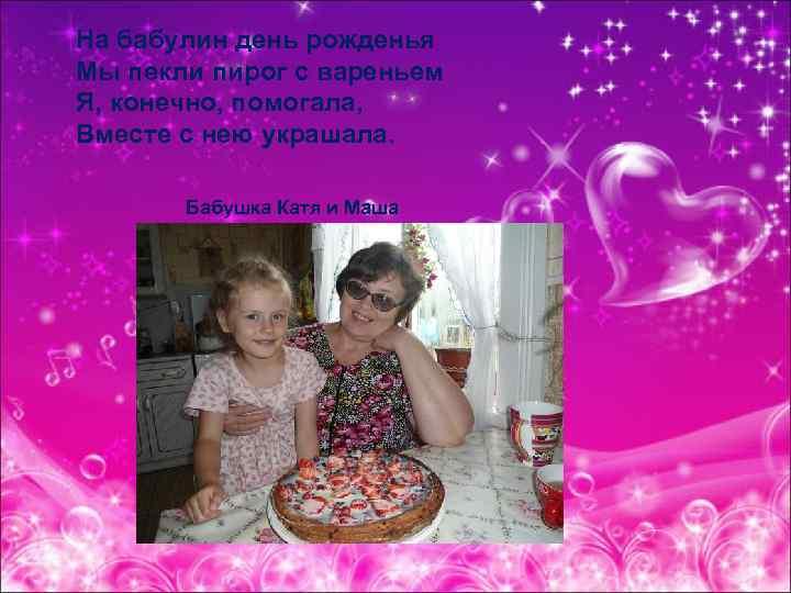 На бабулин день рожденья Мы пекли пирог с вареньем Я, конечно, помогала, Вместе с