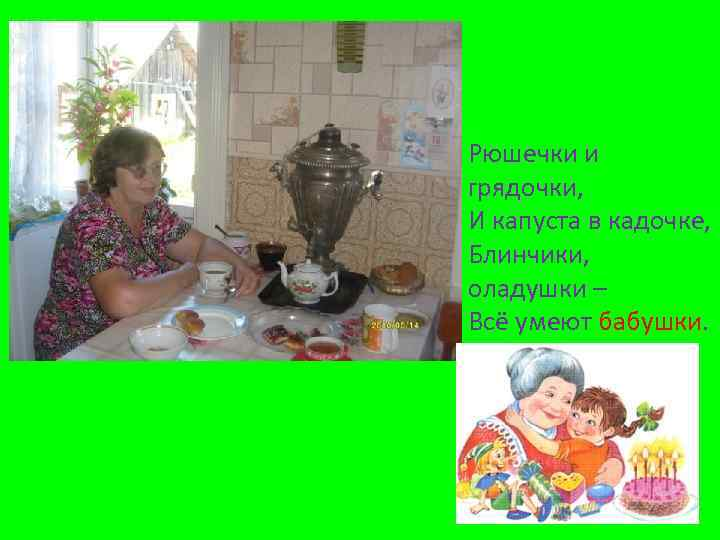 Рюшечки и грядочки, И капуста в кадочке, Блинчики, оладушки – Всё умеют бабушки.