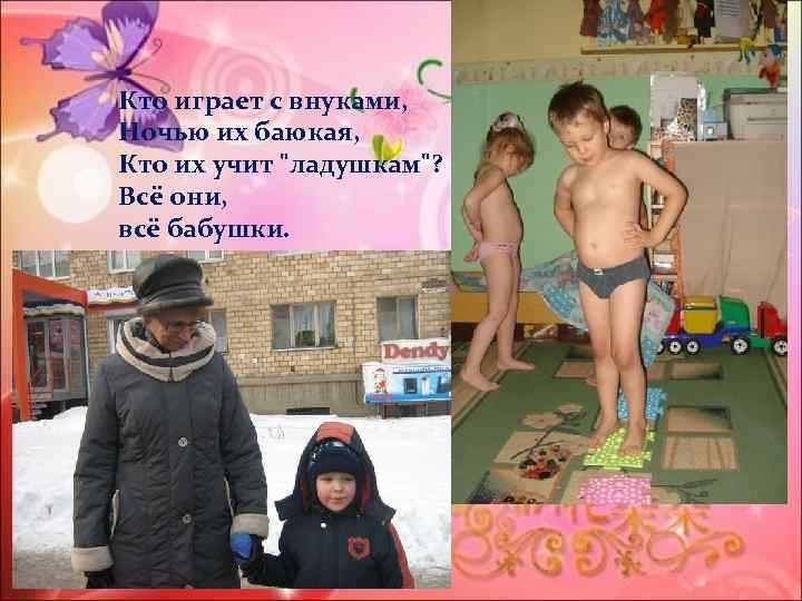 Кто играет с внуками, Ночью их баюкая, Кто их учит