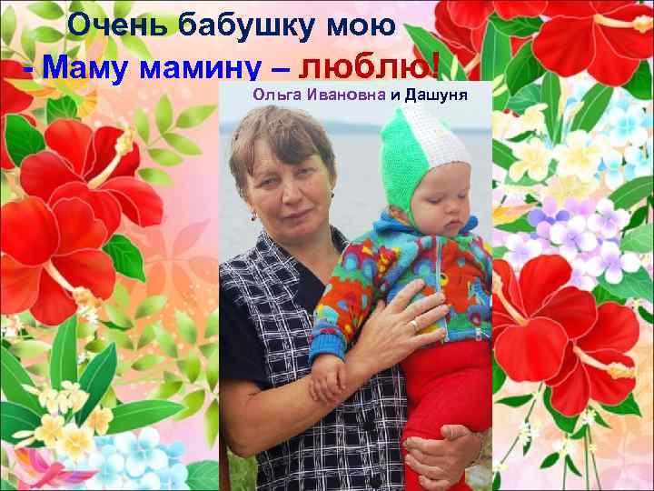 Очень бабушку мою - Маму мамину – люблю! Ольга Ивановна и Дашуня