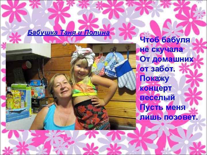 Бабушка Таня и Полина Чтоб бабуля не скучала От домашних от забот. Покажу концерт