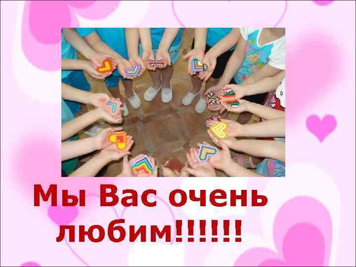 Мы Вас очень любим!!!!!!