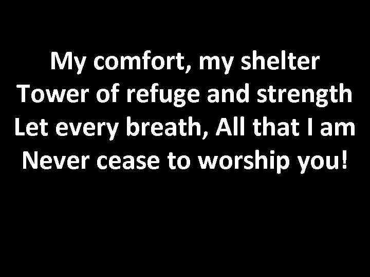 My comfort, my shelter Tower of refuge and strength Let every breath, All that